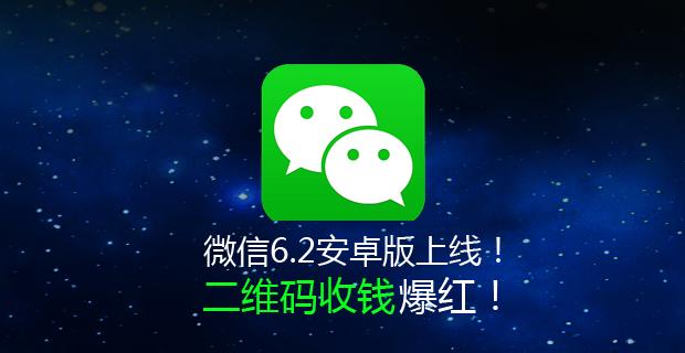 微信6.2安卓版已全新发布!二维码收钱爆红!